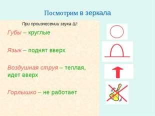 Посмотрим в зеркала При произнесении звука Ш: Губы – круглые Язык – поднят
