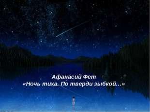 Афанасий Фет «Ночь тиха. По тверди зыбкой…»