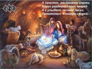 А Христос, раскрывши глазки, Вдруг раздвинул круг зверей И с улыбкой, полной
