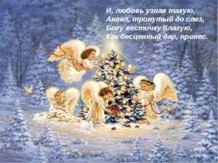 И, любовь узнав такую, Ангел, тронутый до слез, Богу весточку благую, Как бес