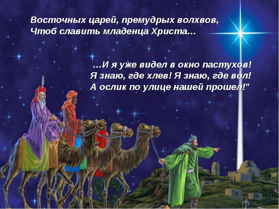 Восточных царей, премудрых волхвов, Чтоб славить младенца Христа… …И я уже ви...