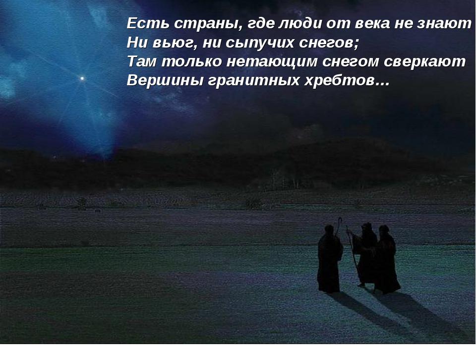 Есть страны, где люди от века не знают Ни вьюг, ни сыпучих снегов; Там тольк...