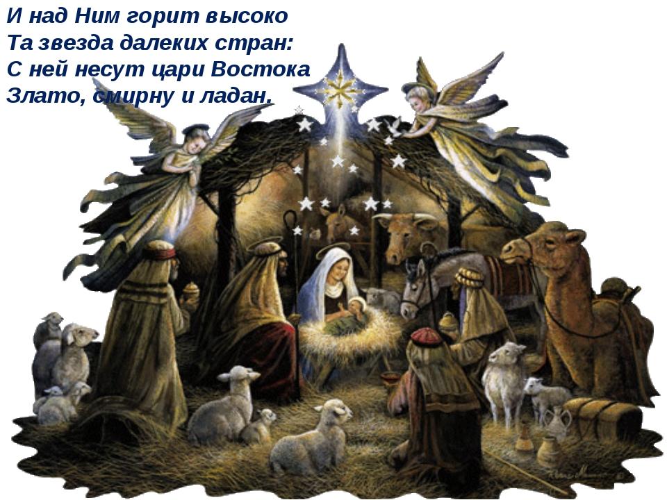 И над Ним горит высоко Та звезда далеких стран: С ней несут цари Востока Злат...