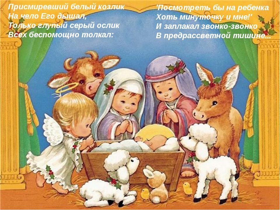 Присмиревший белый козлик На чело Его дышал, Только глупый серый ослик Всех б...