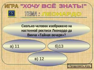 а) 11 в) 12 б)13 40 Сколько человек изображено на настенной росписи Леонардо