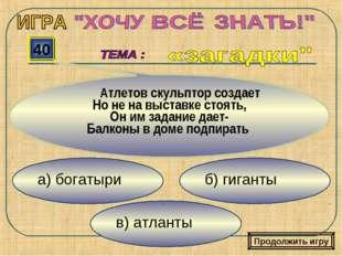 в) атланты б) гиганты а) богатыри 40 Атлетов скульптор создает Но не на выста
