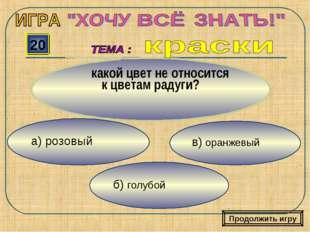 в) оранжевый б) голубой а) розовый 20 какой цвет не относится к цветам радуги