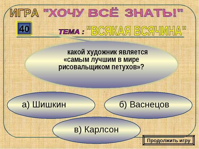 в) Карлсон б) Васнецов а) Шишкин 40 какой художник является «самым лучшим в м...