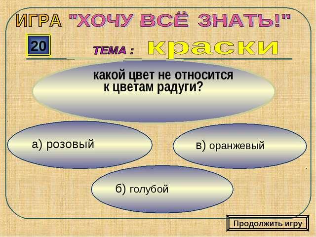в) оранжевый б) голубой а) розовый 20 какой цвет не относится к цветам радуги...