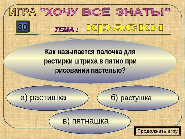 в) пятнашка б) растушка а) растишка 30 Как называется палочка для растирки шт...