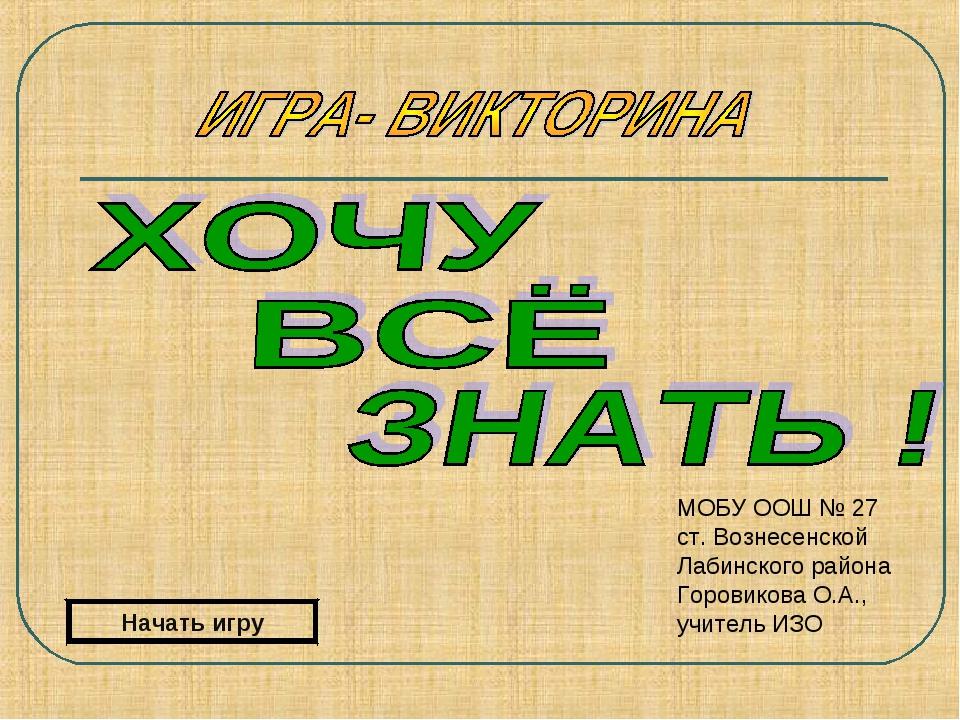 Начать игру МОБУ ООШ № 27 ст. Вознесенской Лабинского района Горовикова О.А.,...