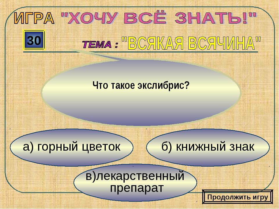 в)лекарственный препарат б) книжный знак а) горный цветок 30 Что такое экслиб...