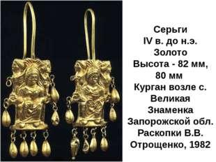 Серьги IV в. до н.э. Золото Высота - 82 мм, 80 мм Курган возле с. Великая Зн
