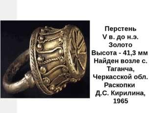 Перстень V в. до н.э. Золото Высота - 41,3 мм Найден возлес. Таганча, Черка