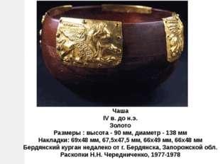 Чаша IV в. до н.э. Золото Размеры : высота - 90 мм, диаметр - 138 мм Накладки
