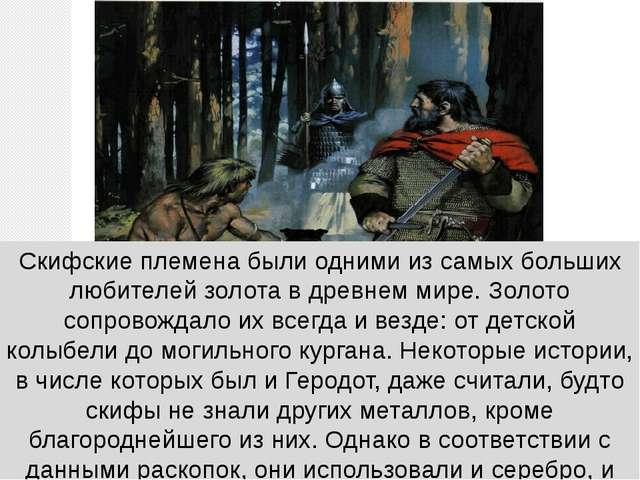 Скифские племена были одними из самых больших любителей золота в древнем мире...
