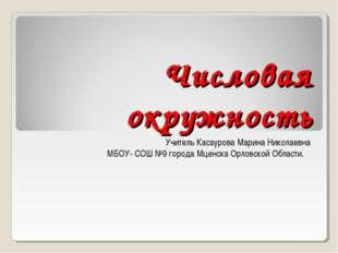 Числовая окружность Учитель Касаурова Марина Николаевна МБОУ- СОШ №9 города М