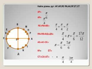 А В С Д 0 М Р К Е N T Найти длины дуг: АР,АR,RE RN,AK,RF,ET,CT АР= АR= RE=RВ+