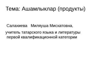 Тема: Ашамлыклар (продукты) Салахиева Миляуша Мисхатовна, учитель татарского