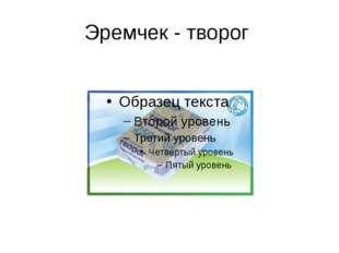 Эремчек - творог