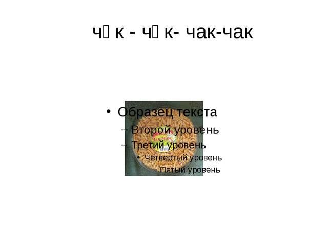 чәк - чәк- чак-чак