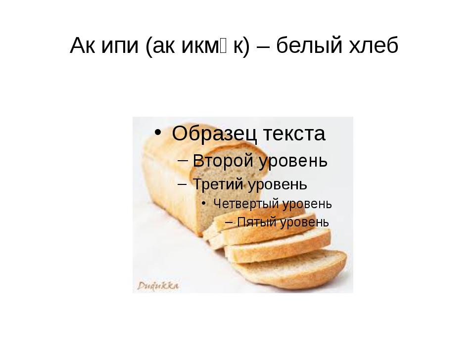 Ак ипи (ак икмәк) – белый хлеб