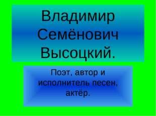 Владимир Семёнович Высоцкий. Поэт, автор и исполнитель песен, актёр.