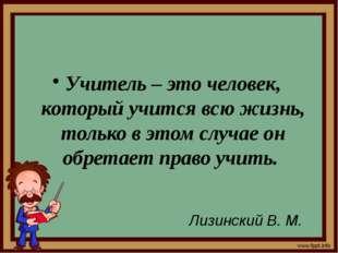 Учитель – это человек, который учится всю жизнь, только в этом случае он обр