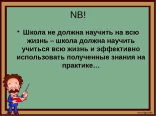 NB! Школа не должна научить на всю жизнь – школа должна научить учиться всю ж