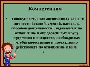 Компетенция – совокупность взаимосвязанных качеств личности (знаний, умений,