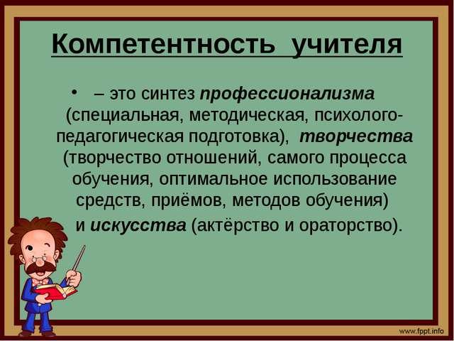 Компетентность учителя – это синтез профессионализма (специальная, методическ...