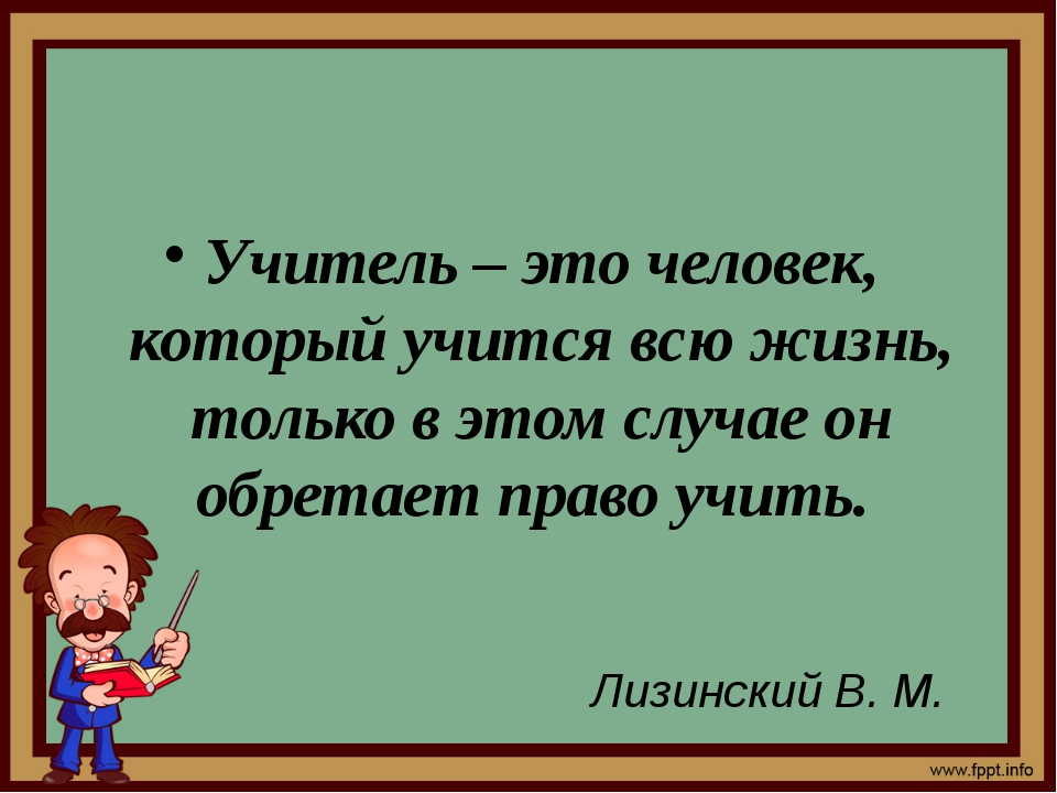 Учитель – это человек, который учится всю жизнь, только в этом случае он обр...
