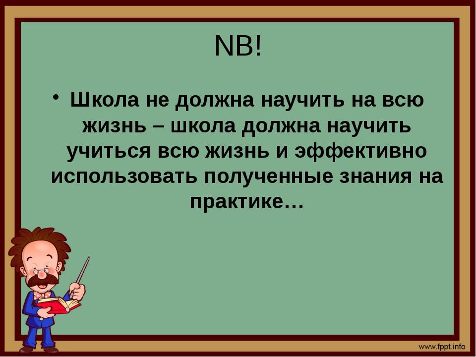 NB! Школа не должна научить на всю жизнь – школа должна научить учиться всю ж...