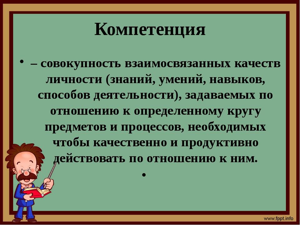 Компетенция – совокупность взаимосвязанных качеств личности (знаний, умений,...