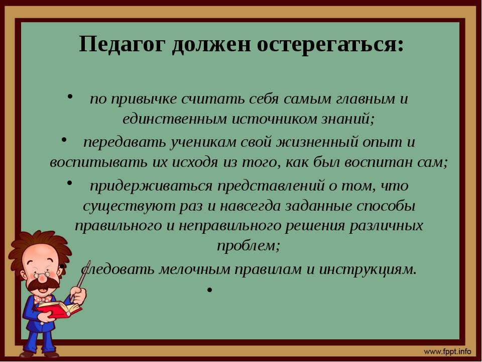 Педагог должен остерегаться: по привычке считать себя самым главным и единст...