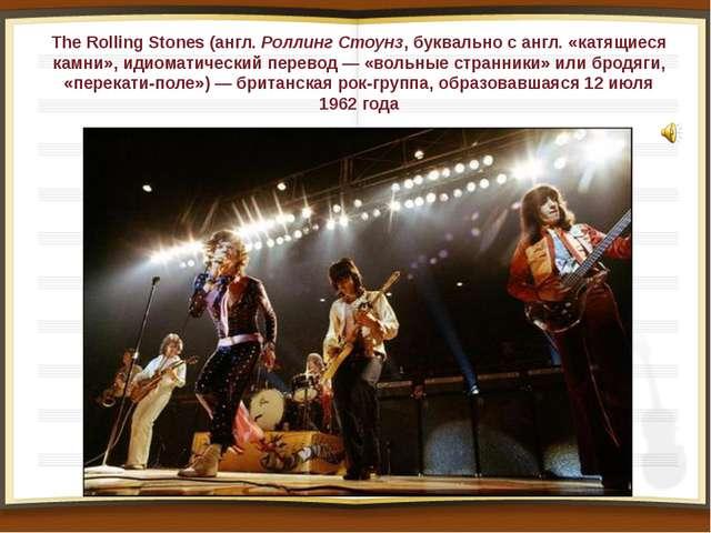 The Rolling Stones (англ.Роллинг Стоунз, буквально с англ. «катящиеся камни»...