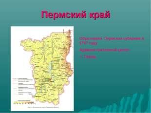Пермский край Образована Пермская губерния в 1797 году Административный центр