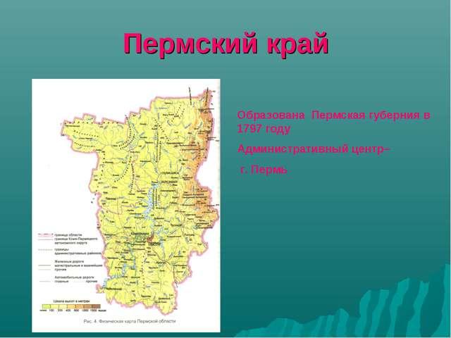 Пермский край Образована Пермская губерния в 1797 году Административный центр...