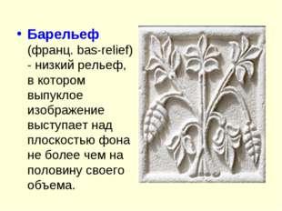 Барельеф (франц. bas-relief) - низкий рельеф, в котором выпуклое изображение