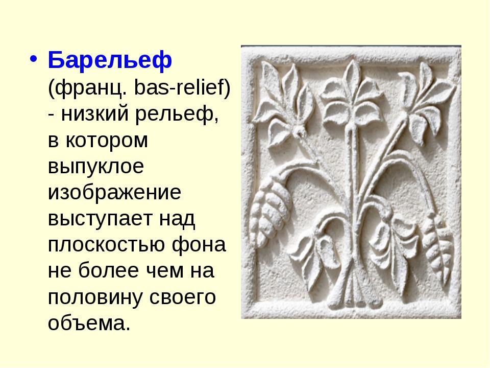 Барельеф (франц. bas-relief) - низкий рельеф, в котором выпуклое изображение...