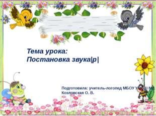 Тема урока: Постановка звука р  Подготовила: учитель-логопед МБОУ УСОШ №1 Коз