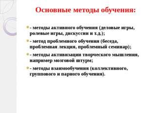 Основные методы обучения: - методы активного обучения (деловые игры, ролевые