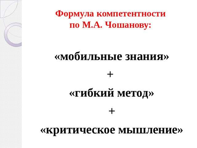 Формула компетентности по М.А. Чошанову: «мобильные знания» + «гибкий метод»...