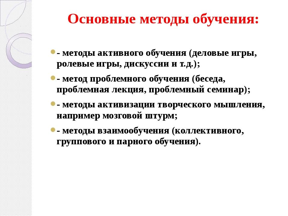 Основные методы обучения: - методы активного обучения (деловые игры, ролевые...