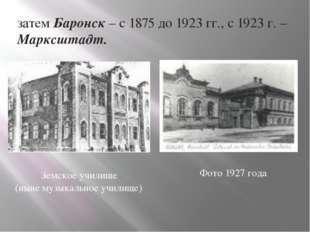 затем Баронск – с 1875 до 1923 гг., с 1923 г. – Марксштадт. Земское училище (