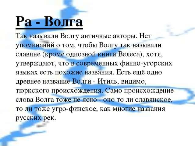 Ра - Волга Так называли Волгу античные авторы. Нет упоминаний о том, чтобы Во...