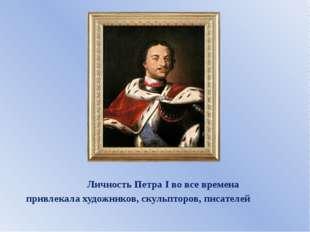 Личность Петра I во все времена привлекала художников, скульпторов, писателей