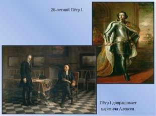 26-летний Пётр I. Пётр I допрашивает царевича Алексея.