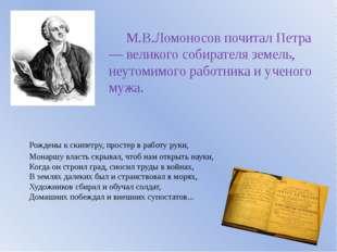 М.В.Ломоносов почитал Петра — великого собирателя земель, неутомимого работн