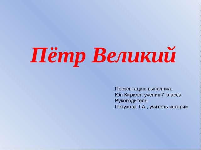 Пётр Великий Презентацию выполнил: Юн Кирилл, ученик 7 класса Руководитель: П...